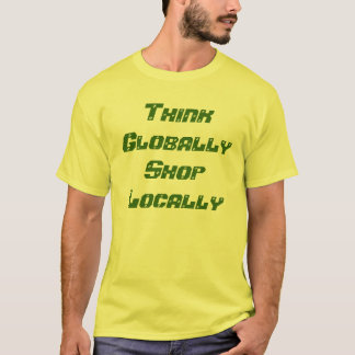 Think Globally Shop Locally T-Shirt