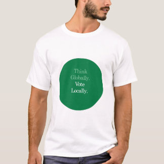 Think Globally, Vote Locally T-shirt