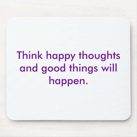 Think happy thoughts and good things will happen. mouse pad