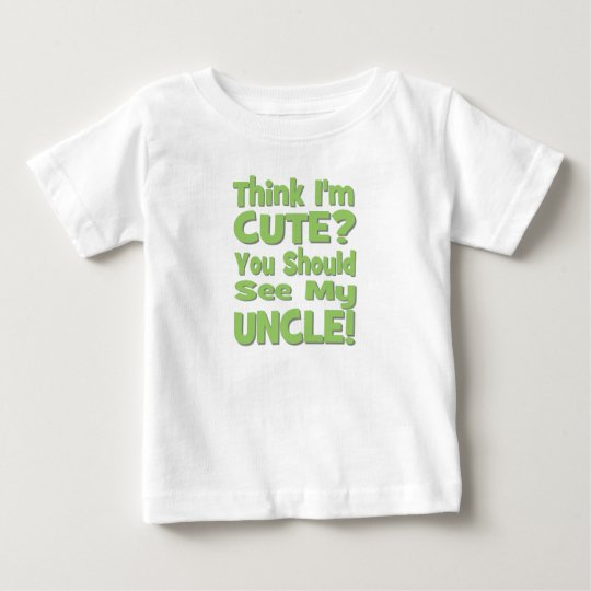 Think I'm Cute?  You should see my UNCLE! green Baby T-Shirt