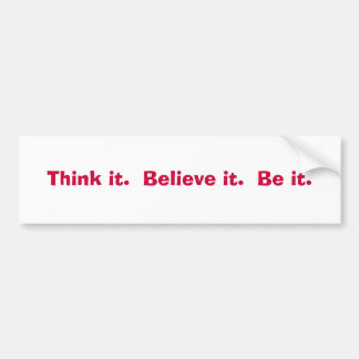 Think it.  Believe it.  Be it. Bumper Sticker