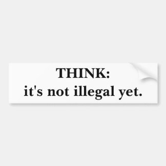 THINK:it's not illegal yet. Bumper Sticker