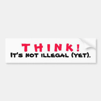 THINK! It's Not Illegal Yet Car Bumper Sticker