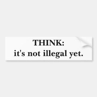 THINK:it's not illegal yet. Car Bumper Sticker