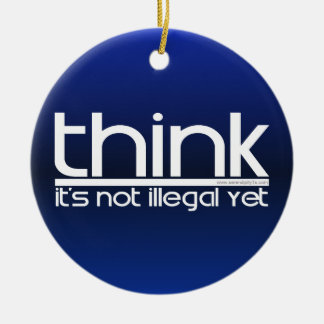 Think It's Not Illegal Yet Ceramic Ornament