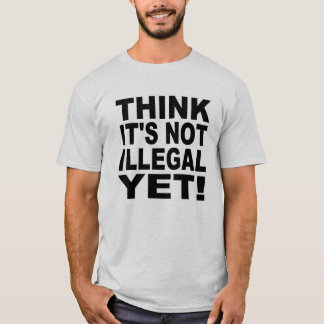 Think it's not illegal yet! T-Shirt