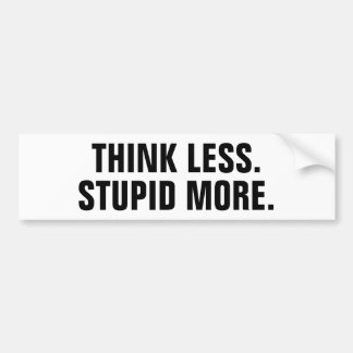 Think less. Stupid More. Bumper Sticker