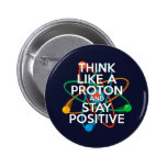Think like a proton and stay positive 2 inch round button