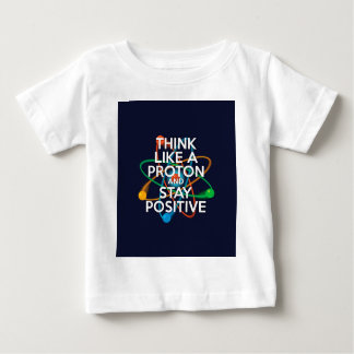 Think like a proton and stay positive baby T-Shirt