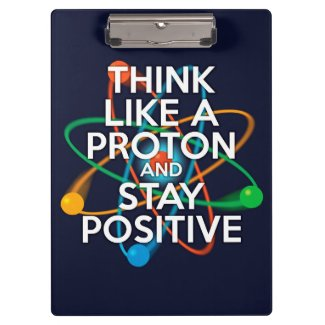 THINK LIKE A PROTON AND STAY POSITIVE CLIPBOARD