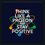 """THINK LIKE A PROTON AND STAY POSITIVE POSTER<br><div class=""""desc"""">Staying positive is never easy unless you think like a proton and then you&#39;ll always stay positive. Now share the good news. Cool, trendy and fun science inspired poster designed as a gift for all scientists, science teachers, science students, in short, any science geek in your life (and that includes...</div>"""