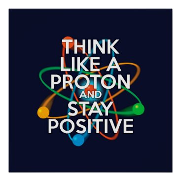sciencegeekness THINK LIKE A PROTON AND STAY POSITIVE POSTER