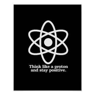 Think Like a Proton and Stay Positive - - Pro-Scie Poster