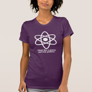 Think Like a Proton and Stay Positive - - Pro-Scie T-Shirt