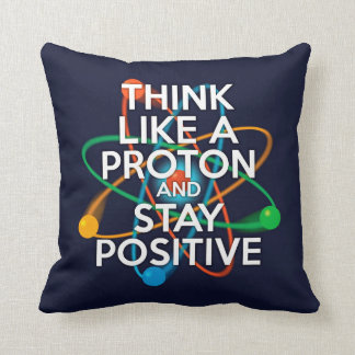 THINK LIKE A PROTON AND STAY POSITIVE THROW PILLOW