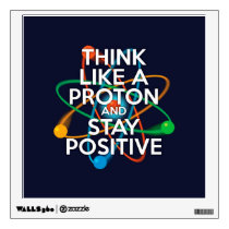 THINK LIKE A PROTON AND STAY POSITIVE WALL DECAL