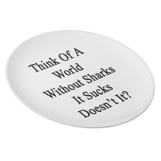 Think Of A World Without Sharks It Sucks Doesn t I Party Plates