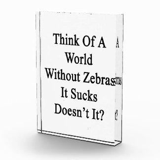 Think Of A World Without Zebras It Sucks Doesn t I Acrylic Award