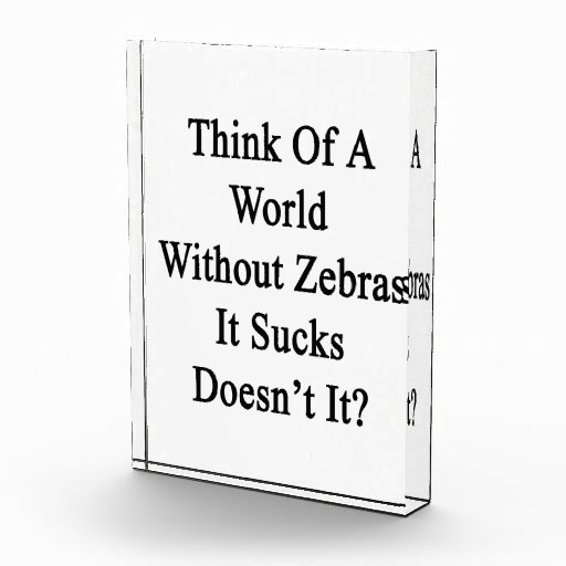 Think Of A World Without Zebras It Sucks Doesn't I Acrylic Award