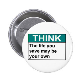 THINK The Life You Save May Be Your Own Button
