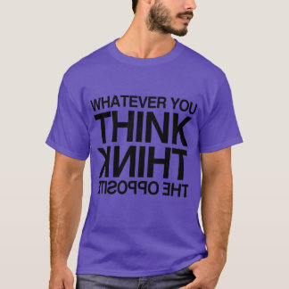 THINK THE OPPOSITE -.png T-Shirt