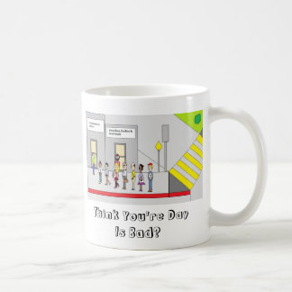 Think You're Day Is Bad Coffee Mug