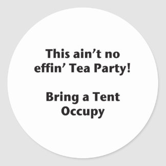 This ain't no effin' Tea Party! Bring a Tent. Classic Round Sticker