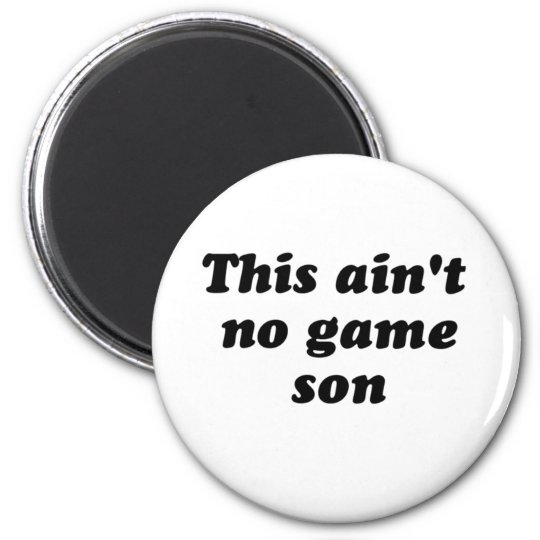 this ain't no game son magnet