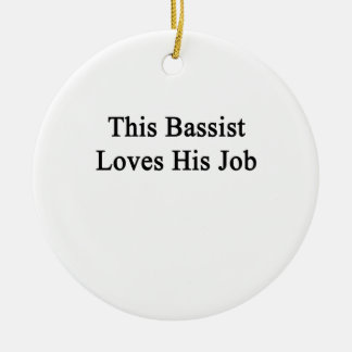 This Bassist Loves His Job Ceramic Ornament
