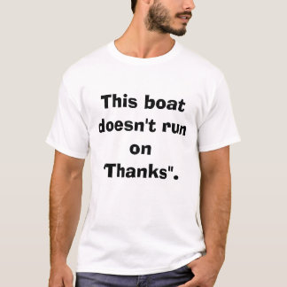 "This boat doesn't run on ""Thanks"". T-Shirt"