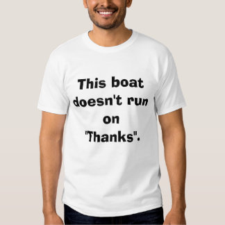 "This boat doesn't run on ""Thanks"". Tshirt"