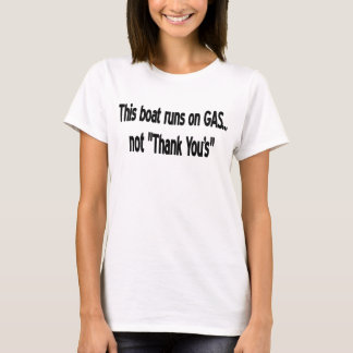 "THIS BOAT RUNS ON ""GAS"" NOT ""THANK YOU'S"" T-Shirt"