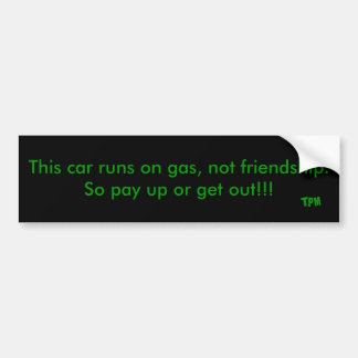 This car runs on gas, not friendship. So pay up... Bumper Sticker