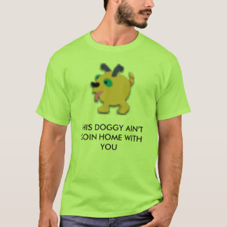 THIS DOGGY AIN'T GOIN HOME WITH YOU T-Shirt