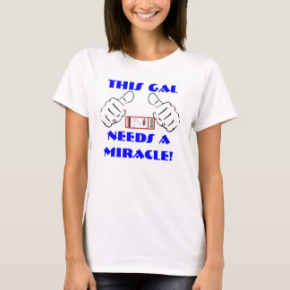 THIS GAL NEEDS A MIRACLE LADIES TEE!! T-Shirt