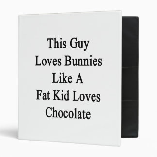 This Guy Loves Bunnies Like A Fat Kid Loves Chocol 3 Ring Binders