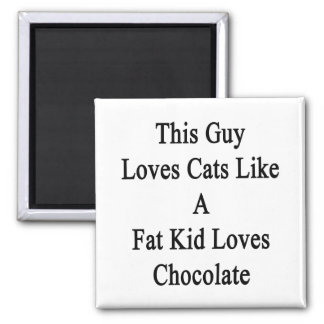 This Guy Loves Cats Like A Fat Kid Loves Chocolate 2 Inch Square Magnet