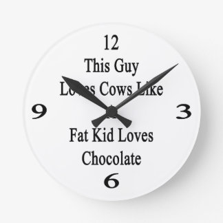 This Guy Loves Cows Like A Fat Kid Loves Chocolate Round Clock