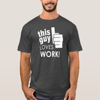 This Guy Loves Work! T-Shirt