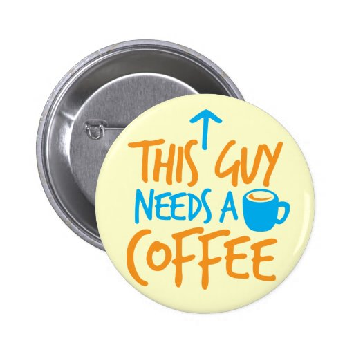 This Guy Needs a COFFEE! Buttons