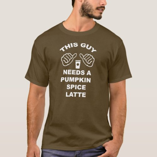 This Guy Needs a Pumpkin Spice Latte T_Shirt
