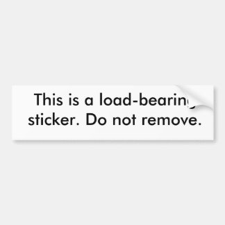 This is a load-bearing sticker. Do not remove. Bumper Sticker