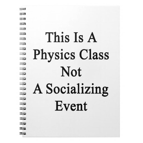 This Is A Physics Class Not A Socializing Event Note Book