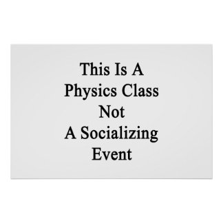 This Is A Physics Class Not A Socializing Event Poster
