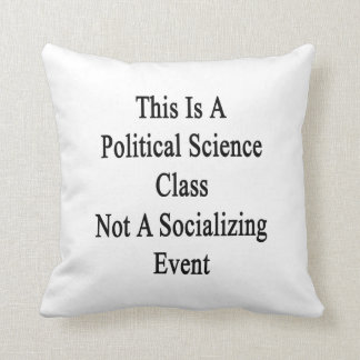This Is A Political Science Class Not A Socializin Pillow