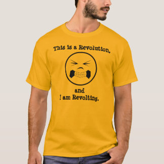 This is a Revolution, and I am Revolting. T-Shirt