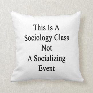 This Is A Sociology Class Not A Socializing Event. Pillow