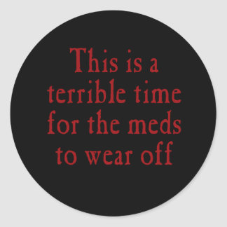 This is a terrible time for the meds to wear off classic round sticker