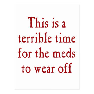 This is a terrible time for the meds to wear off post card