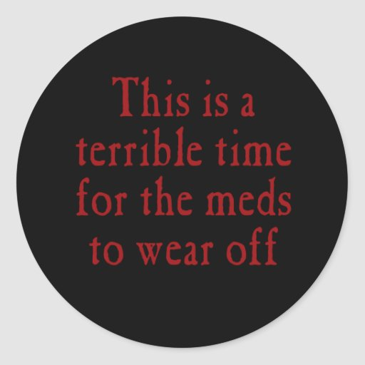 This is a terrible time for the meds to wear off stickers